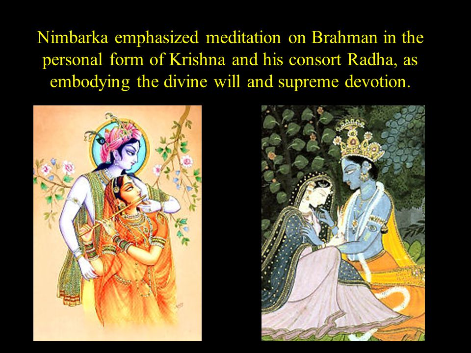 Nimbarka emphasized meditation on Brahman in the personal form of Krishna and his consort Radha, as embodying the divine will and supreme devotion.