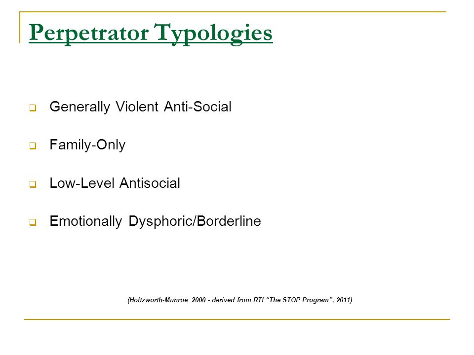 Perpetrator Typologies  Generally Violent Anti-Social  Family-Only  Low-Level Antisocial  Emotionally Dysphoric/Borderline (Holtzworth-Munroe 2000 - derived from RTI The STOP Program , 2011)