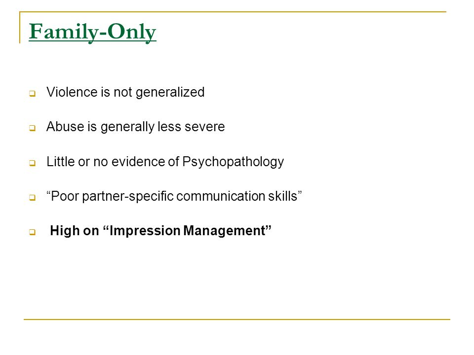 Family-Only  Violence is not generalized  Abuse is generally less severe  Little or no evidence of Psychopathology  Poor partner-specific communication skills  High on Impression Management
