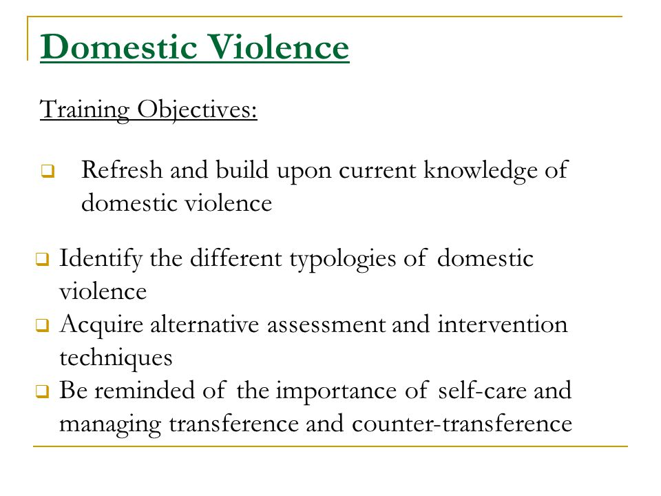 Domestic Violence Training Objectives:  Refresh and build upon current knowledge of domestic violence  Identify the different typologies of domestic violence  Acquire alternative assessment and intervention techniques  Be reminded of the importance of self-care and managing transference and counter-transference