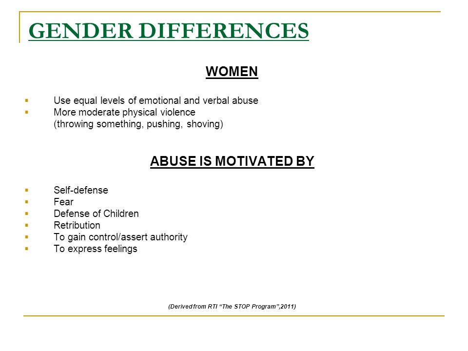 GENDER DIFFERENCES WOMEN  Use equal levels of emotional and verbal abuse  More moderate physical violence (throwing something, pushing, shoving) ABUSE IS MOTIVATED BY  Self-defense  Fear  Defense of Children  Retribution  To gain control/assert authority  To express feelings (Derived from RTI The STOP Program ,2011)