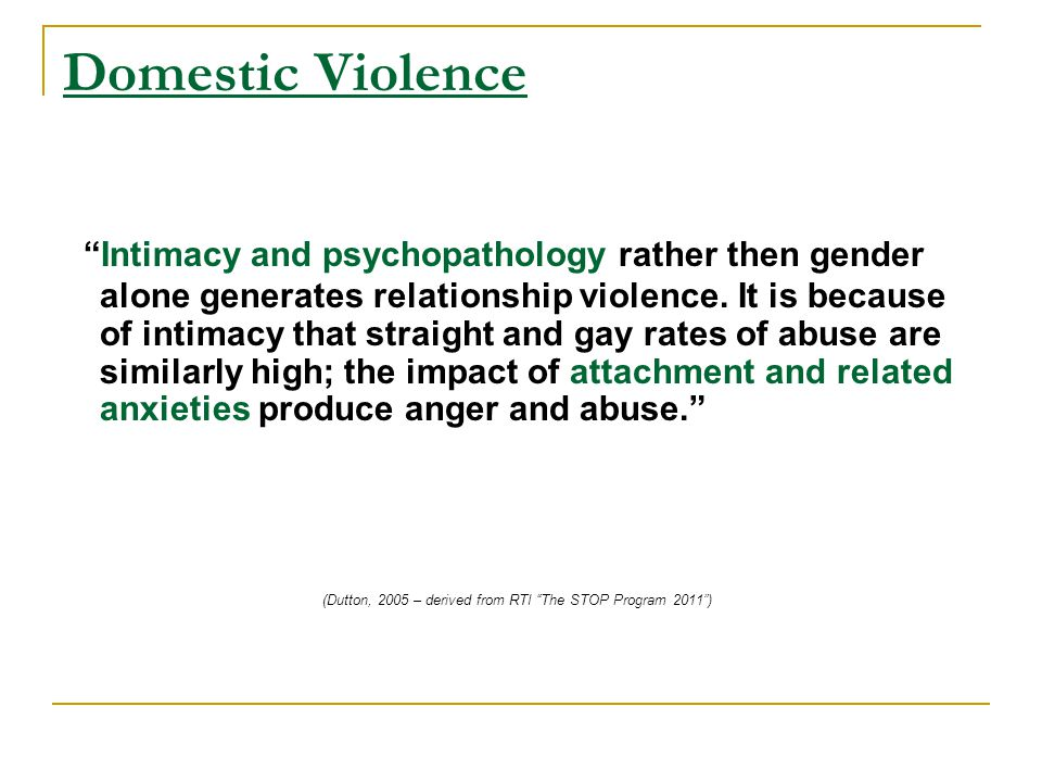 Domestic Violence Intimacy and psychopathology rather then gender alone generates relationship violence.