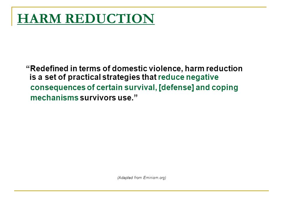 HARM REDUCTION Redefined in terms of domestic violence, harm reduction is a set of practical strategies that reduce negative consequences of certain survival, [defense] and coping mechanisms survivors use. (Adapted from Eminism.org)