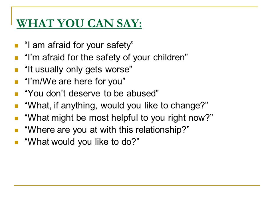 WHAT YOU CAN SAY: I am afraid for your safety I'm afraid for the safety of your children It usually only gets worse I'm/We are here for you You don't deserve to be abused What, if anything, would you like to change What might be most helpful to you right now Where are you at with this relationship What would you like to do