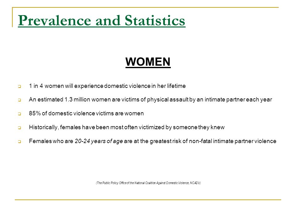 Prevalence and Statistics HOMICIDE Almost one-third of female homicide victims are killed by an intimate partner In 70-80% of intimate partner homicides, no matter which partner was killed, the man physically abused the woman before the murder RESTRAINING ORDERS Approximately 20% of the 1.5 million people who experience intimate partner violence annually obtain civil protection orders Approximately one-half of the orders obtained by women were violated  Domestic violence is one of the most chronically underreported crimes (The Public Policy Office of the National Coalition Against Domestic Violence, NCADV)