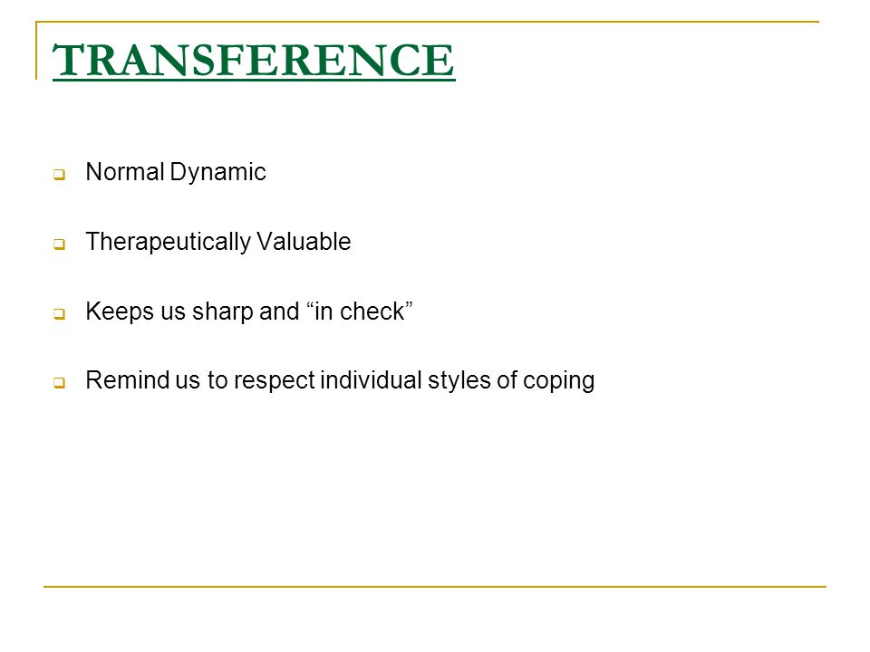 TRANSFERENCE  Normal Dynamic  Therapeutically Valuable  Keeps us sharp and in check  Remind us to respect individual styles of coping