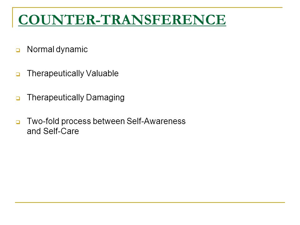 COUNTER-TRANSFERENCE  Normal dynamic  Therapeutically Valuable  Therapeutically Damaging  Two-fold process between Self-Awareness and Self-Care