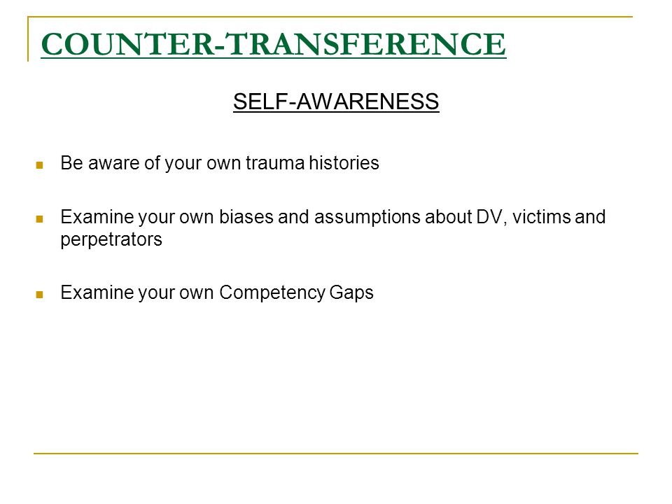 COUNTER-TRANSFERENCE SELF-AWARENESS Be aware of your own trauma histories Examine your own biases and assumptions about DV, victims and perpetrators Examine your own Competency Gaps
