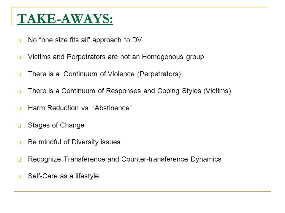 TAKE-AWAYS:  No one size fits all approach to DV  Victims and Perpetrators are not an Homogenous group  There is a Continuum of Violence (Perpetrators)  There is a Continuum of Responses and Coping Styles (Victims)  Harm Reduction vs.