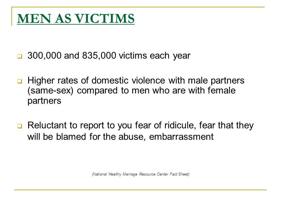 MEN AS VICTIMS  300,000 and 835,000 victims each year  Higher rates of domestic violence with male partners (same-sex) compared to men who are with female partners  Reluctant to report to you fear of ridicule, fear that they will be blamed for the abuse, embarrassment (National Healthy Marriage Resource Center Fact Sheet)
