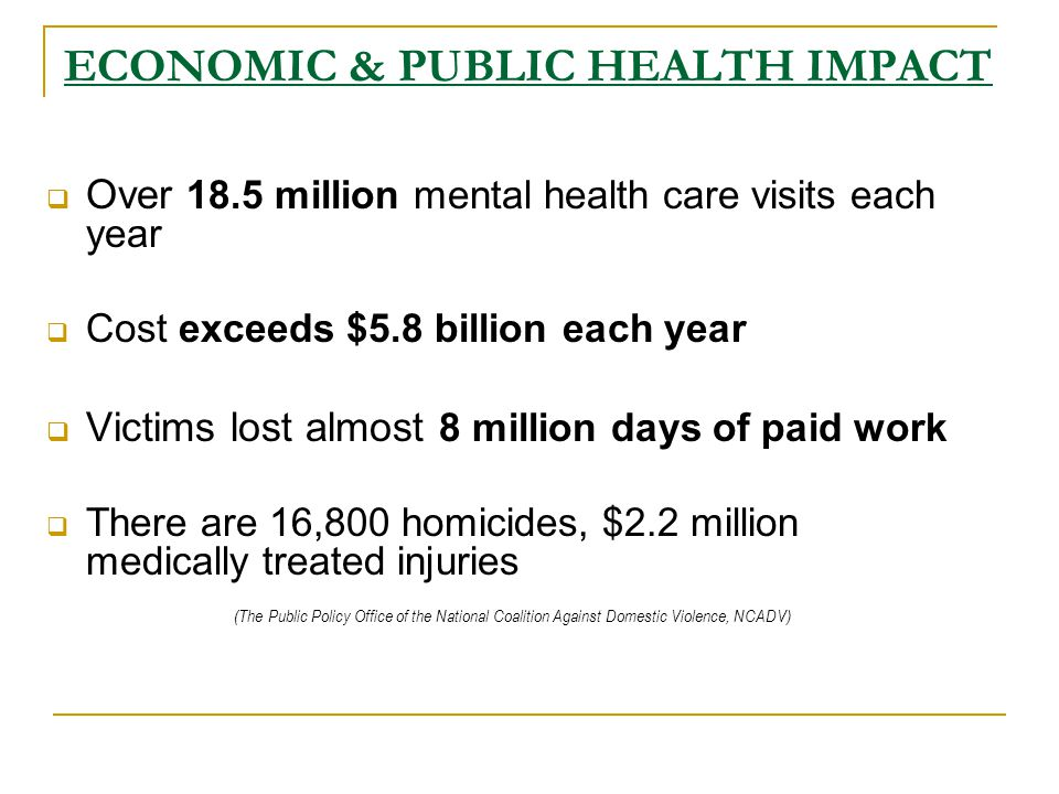 ECONOMIC & PUBLIC HEALTH IMPACT  Over 18.5 million mental health care visits each year  Cost exceeds $5.8 billion each year  Victims lost almost 8 million days of paid work  There are 16,800 homicides, $2.2 million medically treated injuries (The Public Policy Office of the National Coalition Against Domestic Violence, NCADV)