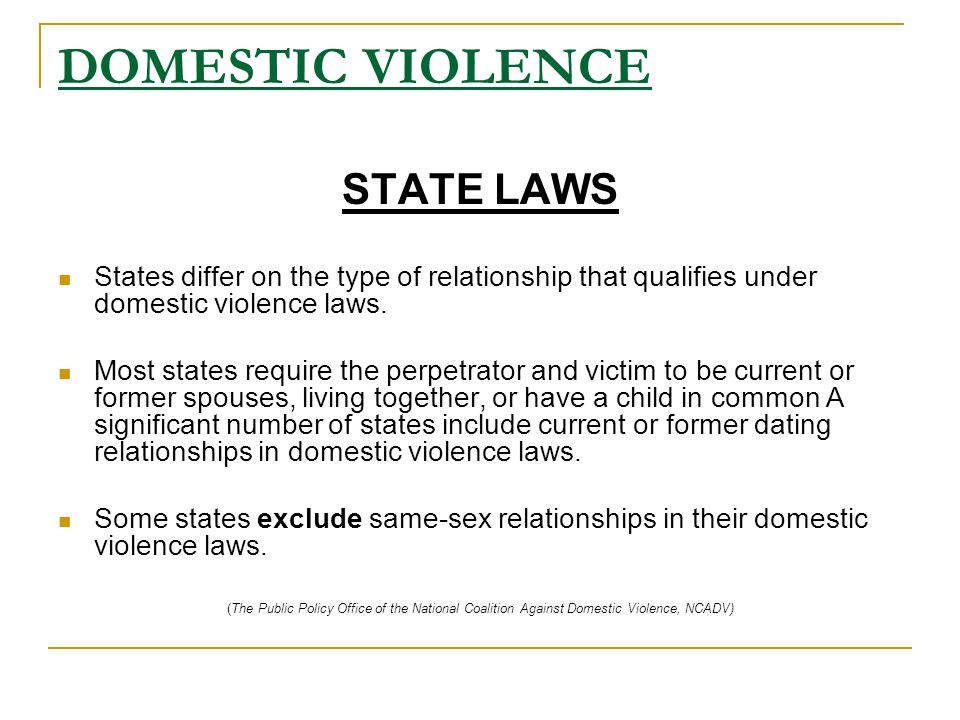 DOMESTIC VIOLENCE STATE LAWS States differ on the type of relationship that qualifies under domestic violence laws.