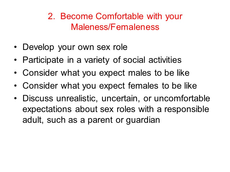 2. Become Comfortable with your Maleness/Femaleness Develop your own sex role Participate in a variety of social activities Consider what you expect m
