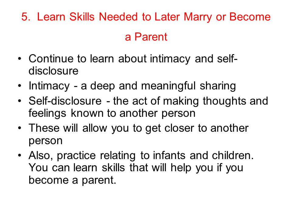 5. Learn Skills Needed to Later Marry or Become a Parent Continue to learn about intimacy and self- disclosure Intimacy - a deep and meaningful sharin