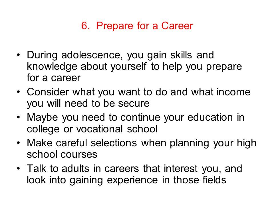 6. Prepare for a Career During adolescence, you gain skills and knowledge about yourself to help you prepare for a career Consider what you want to do