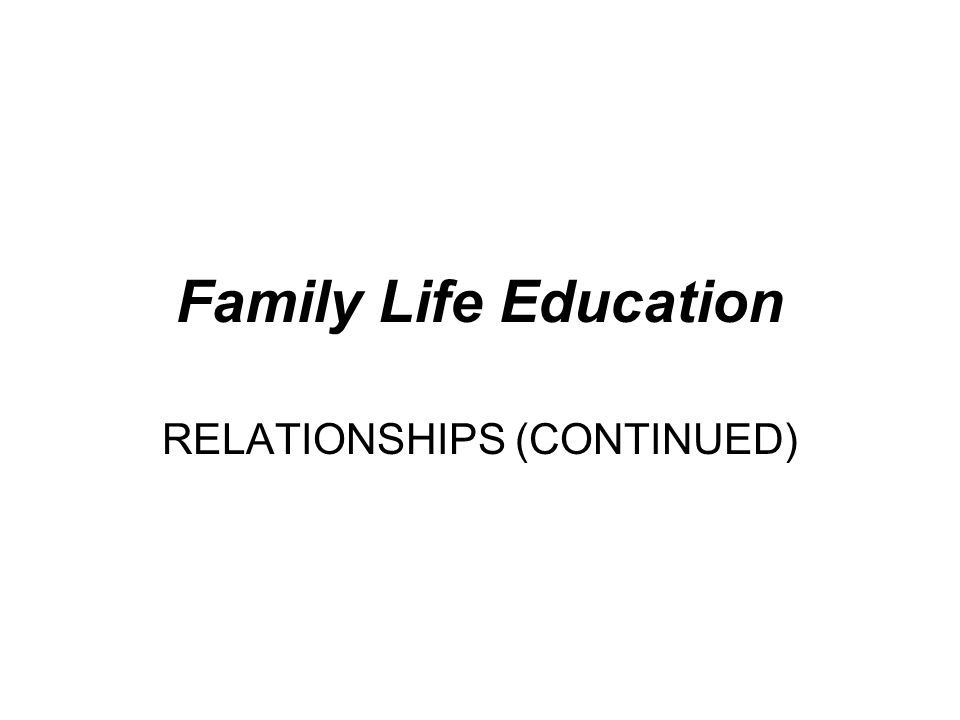 Family Life Education RELATIONSHIPS (CONTINUED)