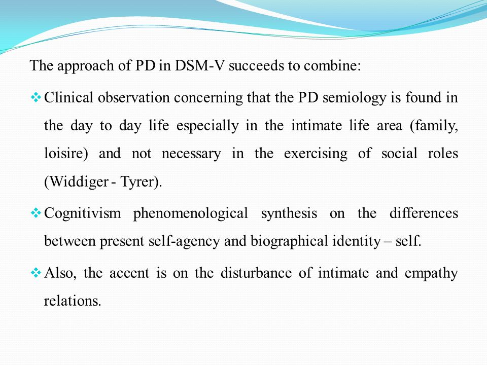 The approach of PD in DSM-V succeeds to combine:  Clinical observation concerning that the PD semiology is found in the day to day life especially in