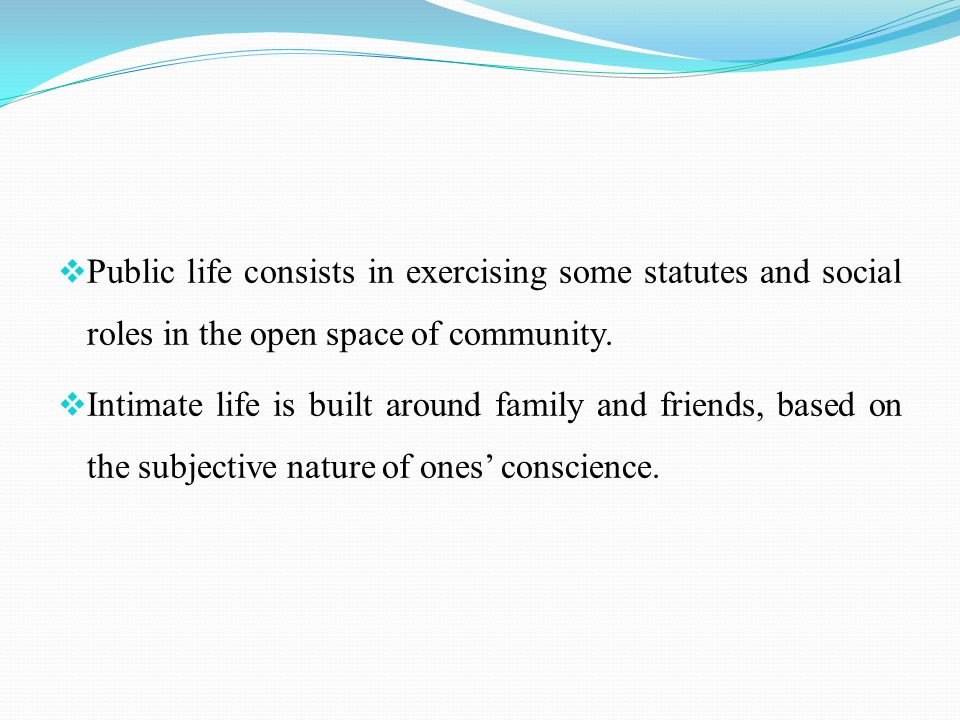  Public life consists in exercising some statutes and social roles in the open space of community.  Intimate life is built around family and friends