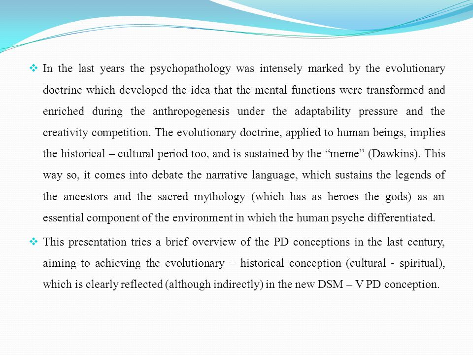  In the last years the psychopathology was intensely marked by the evolutionary doctrine which developed the idea that the mental functions were transformed and enriched during the anthropogenesis under the adaptability pressure and the creativity competition.