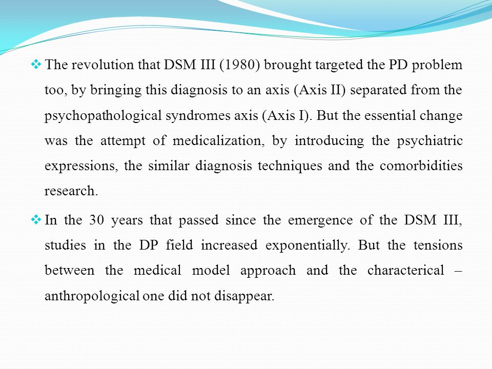  The revolution that DSM III (1980) brought targeted the PD problem too, by bringing this diagnosis to an axis (Axis II) separated from the psychopathological syndromes axis (Axis I).