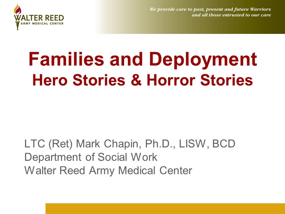 Families and Deployment Hero Stories & Horror Stories LTC (Ret) Mark Chapin, Ph.D., LISW, BCD Department of Social Work Walter Reed Army Medical Center