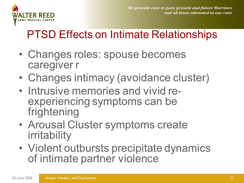 26 June 2008Chapin: Families and Deployment17 PTSD Effects on Intimate Relationships Changes roles: spouse becomes caregiver r Changes intimacy (avoidance cluster) Intrusive memories and vivid re- experiencing symptoms can be frightening Arousal Cluster symptoms create irritability Violent outbursts precipitate dynamics of intimate partner violence