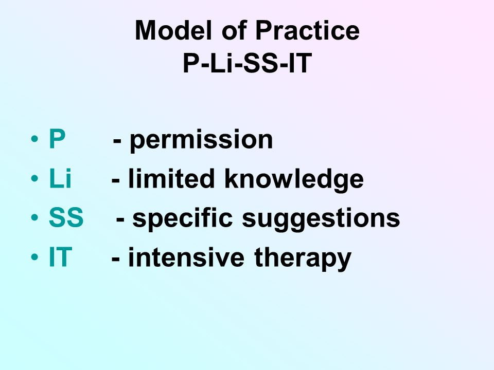 Model of Practice P-Li-SS-IT P - permission Li - limited knowledge SS - specific suggestions IT - intensive therapy