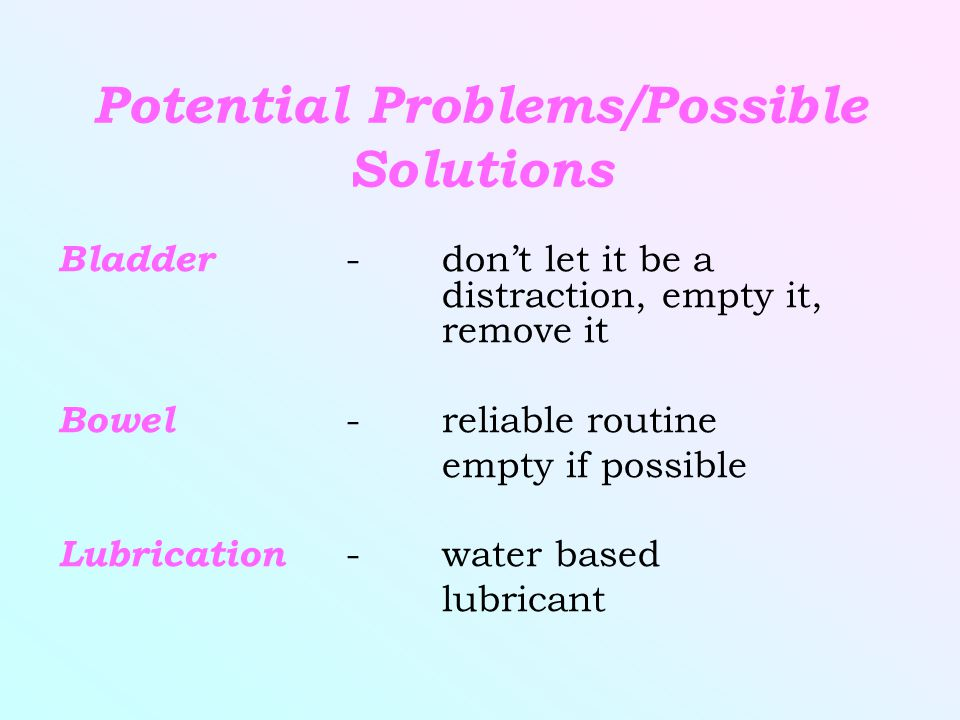 Potential Problems/Possible Solutions Bladder -don't let it be a distraction, empty it, remove it Bowel -reliable routine empty if possible Lubrication -water based lubricant