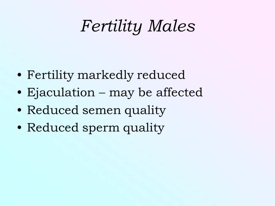 Fertility Males Fertility markedly reduced Ejaculation – may be affected Reduced semen quality Reduced sperm quality