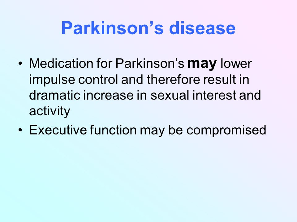 Parkinson's disease Medication for Parkinson's may lower impulse control and therefore result in dramatic increase in sexual interest and activity Executive function may be compromised