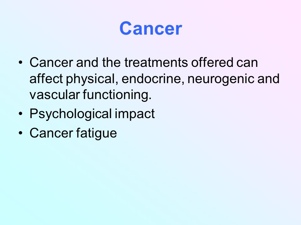 Cancer Cancer and the treatments offered can affect physical, endocrine, neurogenic and vascular functioning.