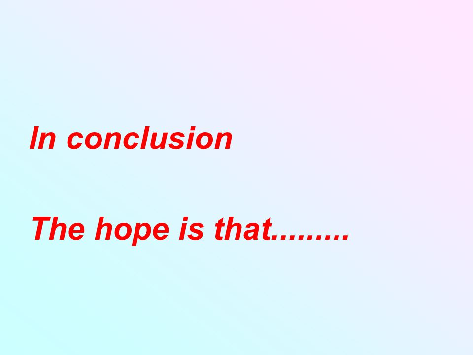 In conclusion The hope is that.........