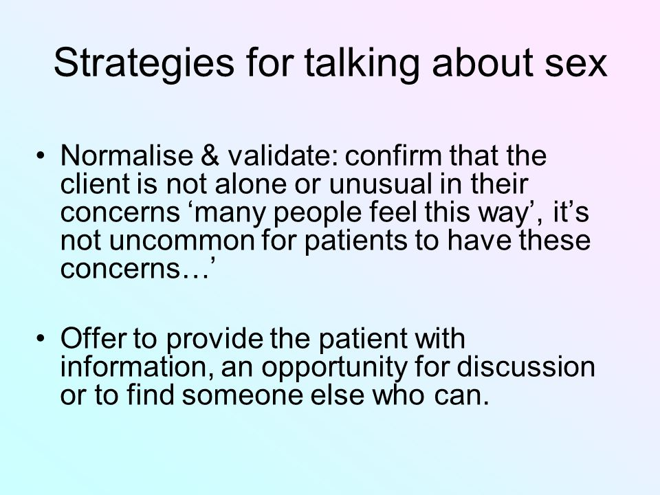 Strategies for talking about sex Normalise & validate: confirm that the client is not alone or unusual in their concerns 'many people feel this way', it's not uncommon for patients to have these concerns…' Offer to provide the patient with information, an opportunity for discussion or to find someone else who can.