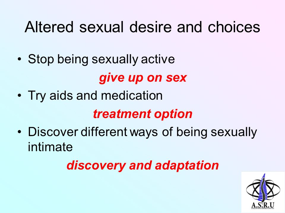 Altered sexual desire and choices Stop being sexually active give up on sex Try aids and medication treatment option Discover different ways of being sexually intimate discovery and adaptation
