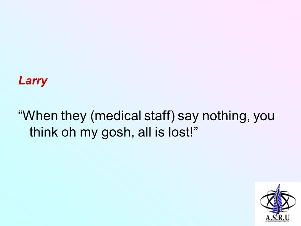 Larry When they (medical staff) say nothing, you think oh my gosh, all is lost!