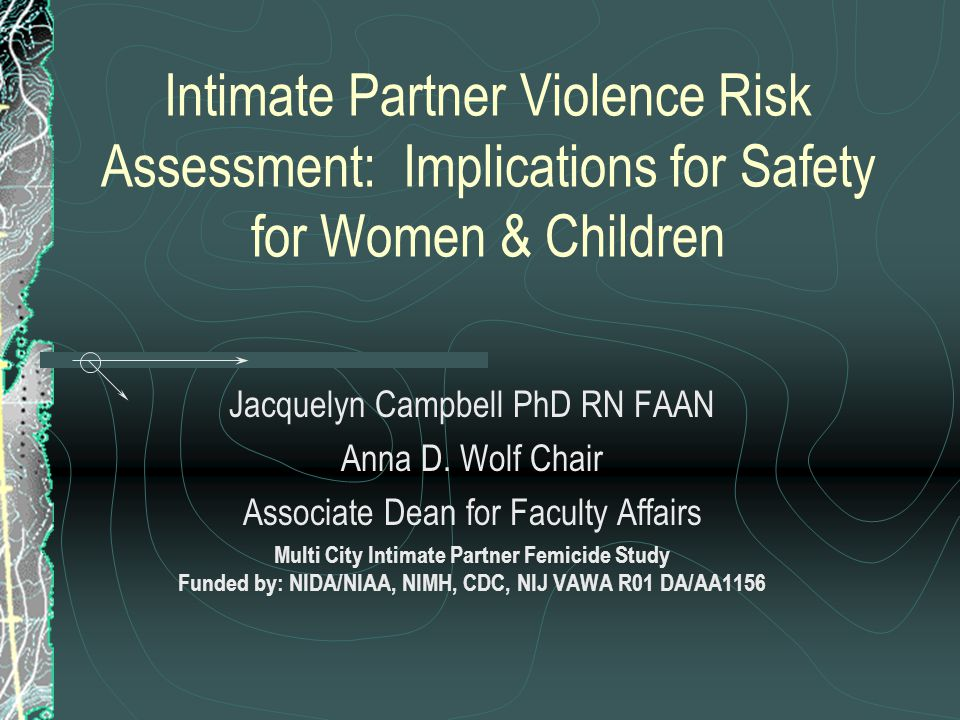 Intimate Partner Violence Risk Assessment: Implications for Safety for Women & Children Jacquelyn Campbell PhD RN FAAN Anna D.