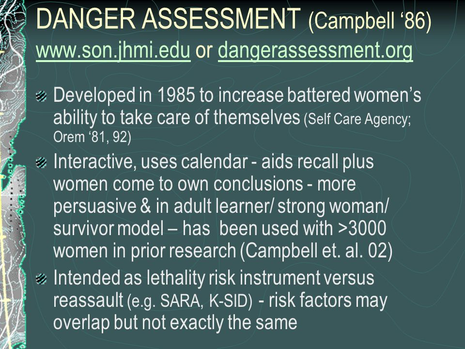 DANGER ASSESSMENT (Campbell '86) www.son.jhmi.edu or dangerassessment.org www.son.jhmi.edudangerassessment.org Developed in 1985 to increase battered women's ability to take care of themselves (Self Care Agency; Orem '81, 92) Interactive, uses calendar - aids recall plus women come to own conclusions - more persuasive & in adult learner/ strong woman/ survivor model – has been used with >3000 women in prior research (Campbell et.
