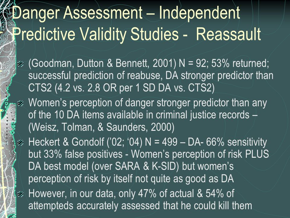 Danger Assessment – Independent Predictive Validity Studies - Reassault (Goodman, Dutton & Bennett, 2001) N = 92; 53% returned; successful prediction of reabuse, DA stronger predictor than CTS2 (4.2 vs.