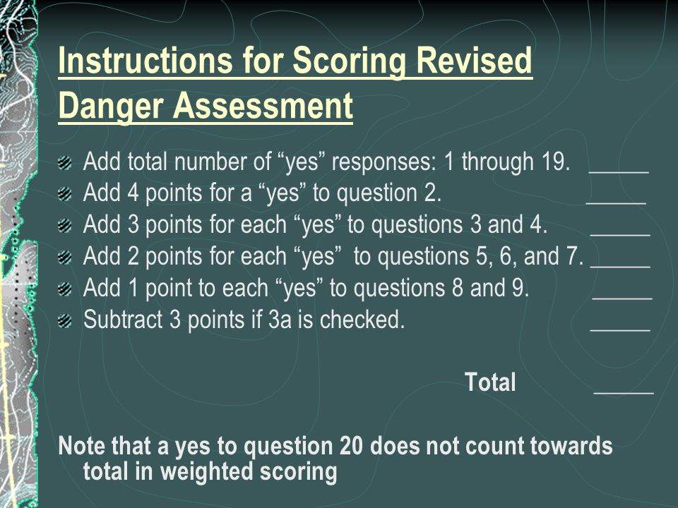 Instructions for Scoring Revised Danger Assessment Add total number of yes responses: 1 through 19.