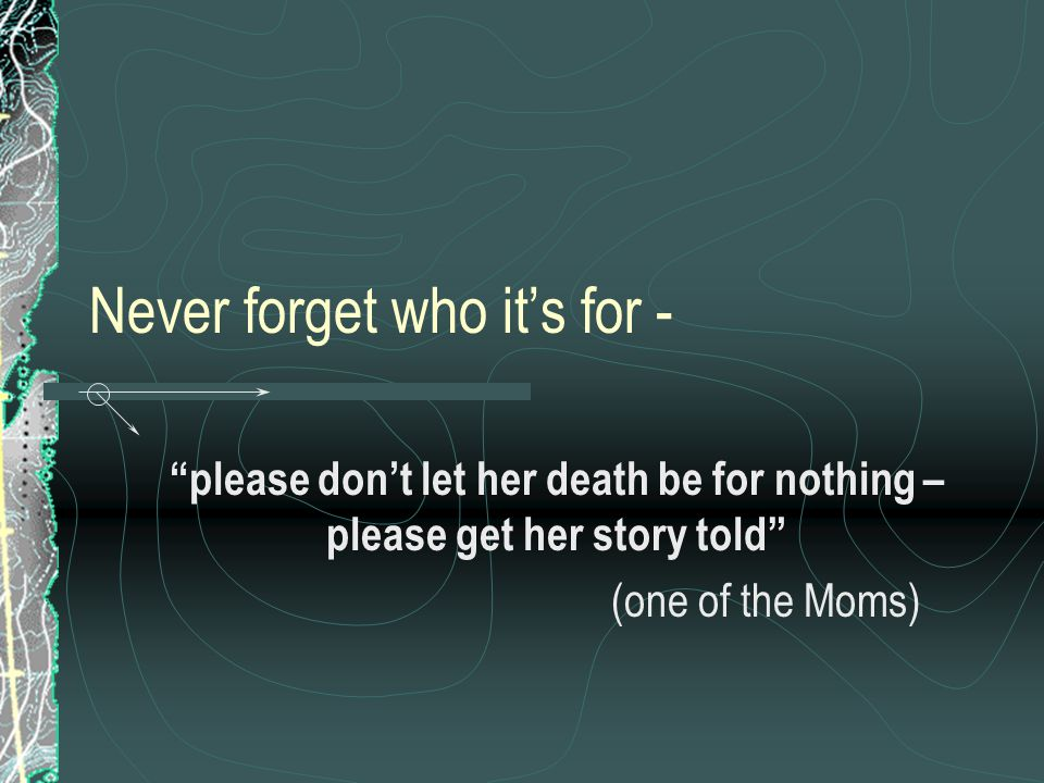 Never forget who it's for - please don't let her death be for nothing – please get her story told (one of the Moms)
