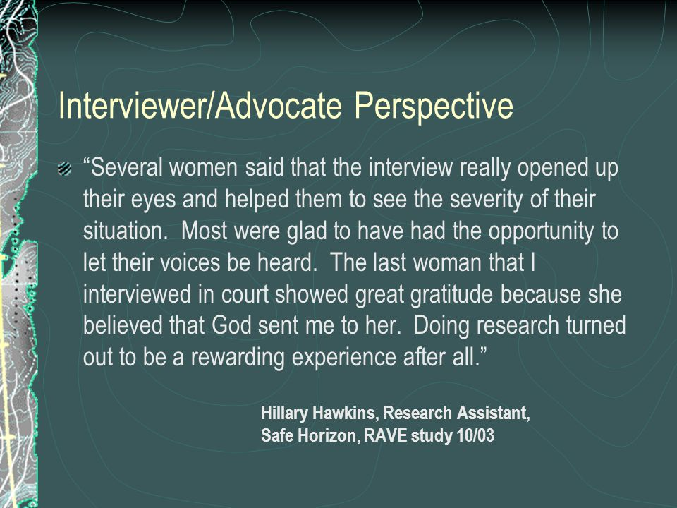Interviewer/Advocate Perspective Several women said that the interview really opened up their eyes and helped them to see the severity of their situation.