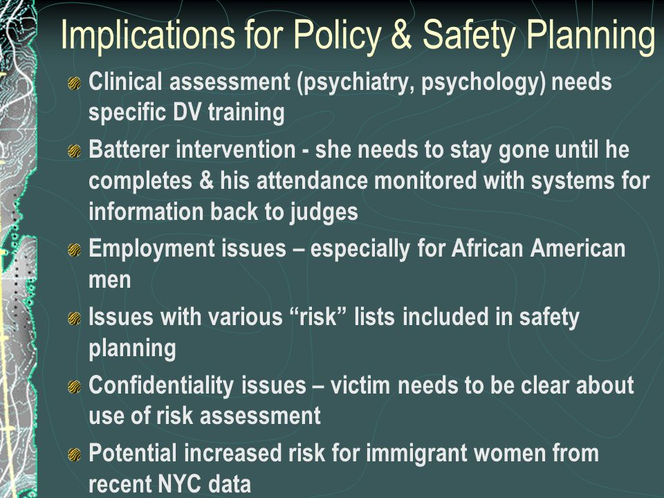 Implications for Policy & Safety Planning Clinical assessment (psychiatry, psychology) needs specific DV training Batterer intervention - she needs to stay gone until he completes & his attendance monitored with systems for information back to judges Employment issues – especially for African American men Issues with various risk lists included in safety planning Confidentiality issues – victim needs to be clear about use of risk assessment Potential increased risk for immigrant women from recent NYC data