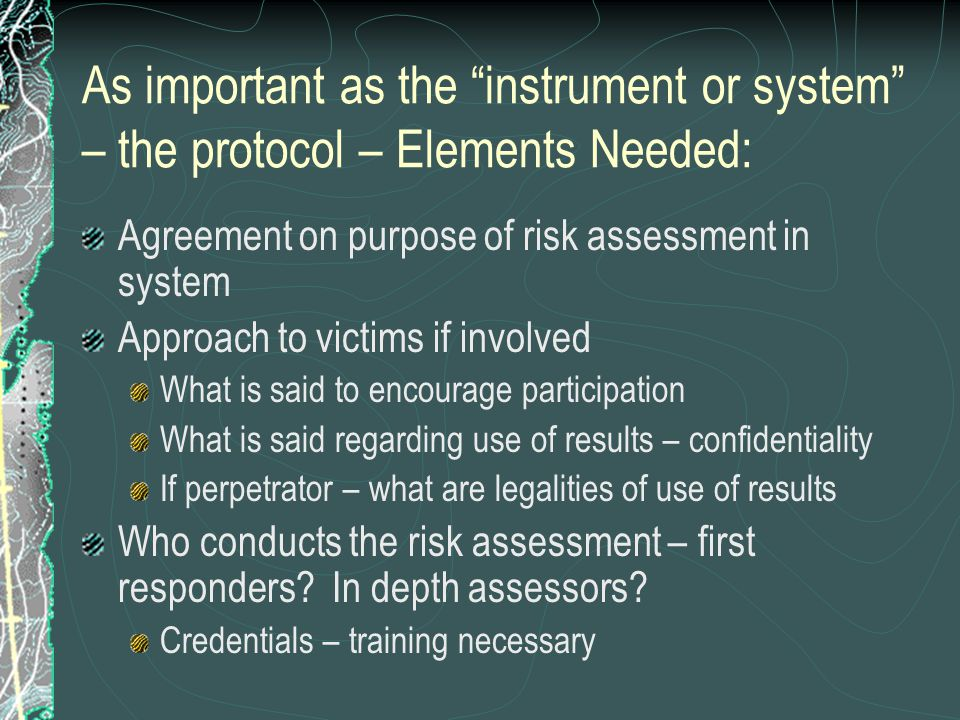 As important as the instrument or system – the protocol – Elements Needed: Agreement on purpose of risk assessment in system Approach to victims if involved What is said to encourage participation What is said regarding use of results – confidentiality If perpetrator – what are legalities of use of results Who conducts the risk assessment – first responders.
