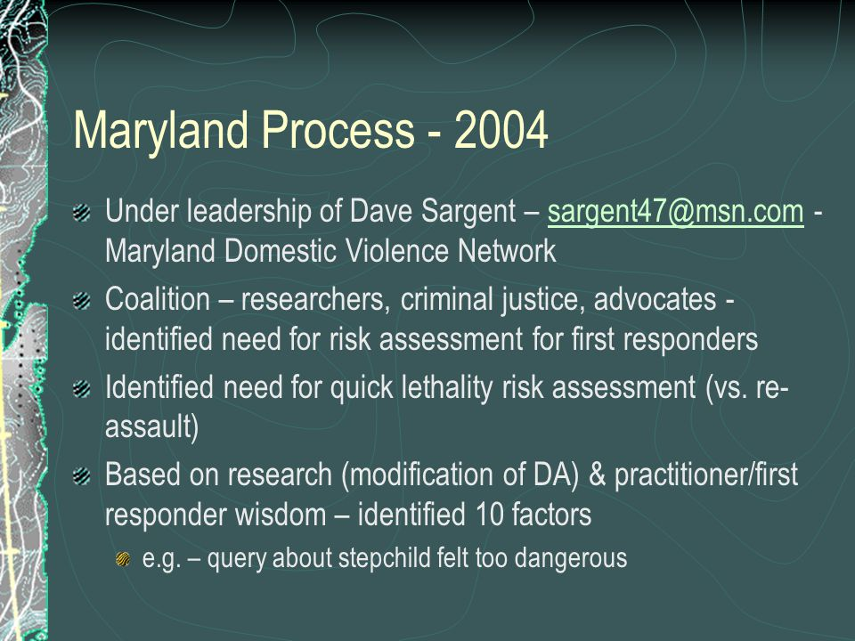 Maryland Process - 2004 Under leadership of Dave Sargent – sargent47@msn.com - Maryland Domestic Violence Networksargent47@msn.com Coalition – researchers, criminal justice, advocates - identified need for risk assessment for first responders Identified need for quick lethality risk assessment (vs.