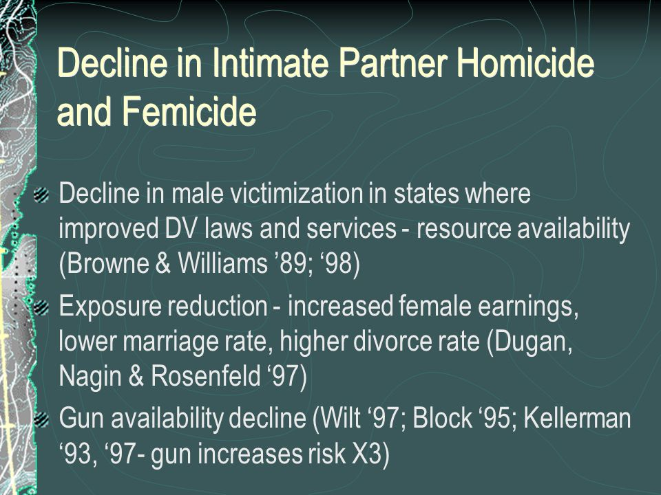 Decline in Intimate Partner Homicide and Femicide Decline in male victimization in states where improved DV laws and services - resource availability (Browne & Williams '89; '98) Exposure reduction - increased female earnings, lower marriage rate, higher divorce rate (Dugan, Nagin & Rosenfeld '97) Gun availability decline (Wilt '97; Block '95; Kellerman '93, '97- gun increases risk X3) Decline in male victimization in states where improved DV laws and services - resource availability (Browne & Williams '89; '98) Exposure reduction - increased female earnings, lower marriage rate, higher divorce rate (Dugan, Nagin & Rosenfeld '97) Gun availability decline (Wilt '97; Block '95; Kellerman '93, '97- gun increases risk X3)