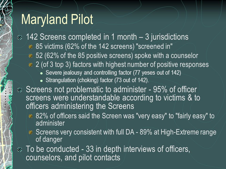 Maryland Pilot 142 Screens completed in 1 month – 3 jurisdictions 85 victims (62% of the 142 screens) screened in 52 (62% of the 85 positive screens) spoke with a counselor 2 (of 3 top 3) factors with highest number of positive responses Severe jealousy and controlling factor (77 yeses out of 142) Strangulation (choking) factor (73 out of 142).