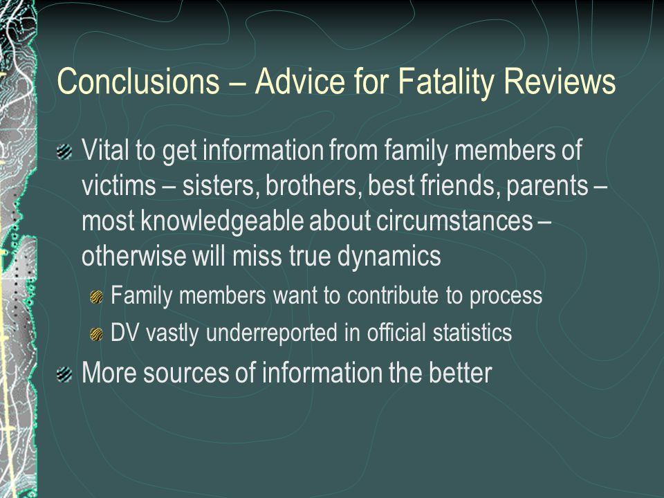 Conclusions – Advice for Fatality Reviews Vital to get information from family members of victims – sisters, brothers, best friends, parents – most knowledgeable about circumstances – otherwise will miss true dynamics Family members want to contribute to process DV vastly underreported in official statistics More sources of information the better