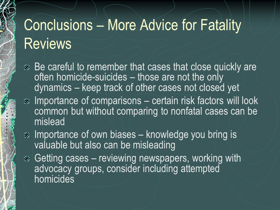 Conclusions – More Advice for Fatality Reviews Be careful to remember that cases that close quickly are often homicide-suicides – those are not the only dynamics – keep track of other cases not closed yet Importance of comparisons – certain risk factors will look common but without comparing to nonfatal cases can be mislead Importance of own biases – knowledge you bring is valuable but also can be misleading Getting cases – reviewing newspapers, working with advocacy groups, consider including attempted homicides