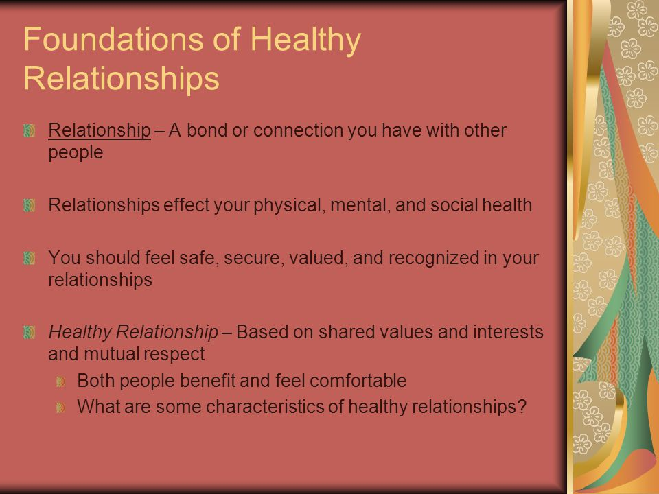 Foundations of Healthy Relationships Relationship – A bond or connection you have with other people Relationships effect your physical, mental, and social health You should feel safe, secure, valued, and recognized in your relationships Healthy Relationship – Based on shared values and interests and mutual respect Both people benefit and feel comfortable What are some characteristics of healthy relationships?