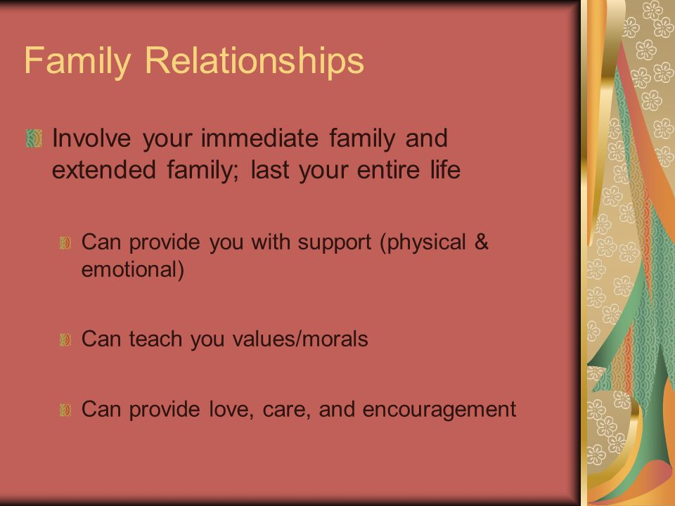 Family Relationships Involve your immediate family and extended family; last your entire life Can provide you with support (physical & emotional) Can teach you values/morals Can provide love, care, and encouragement